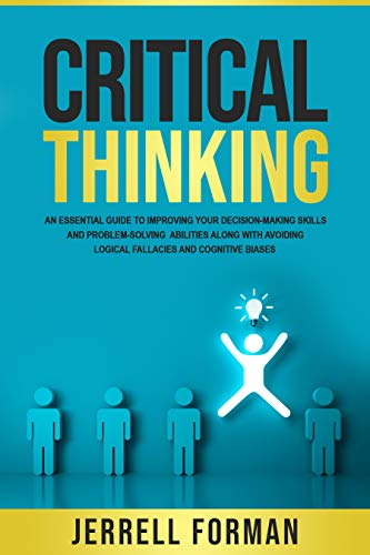 Critical Thinking: An Essential Guide to Improving Your Decision-Making Skills and Problem-Solving Abilities along with Avoiding Logical Fallacies and Cognitive Biases (English Edition)