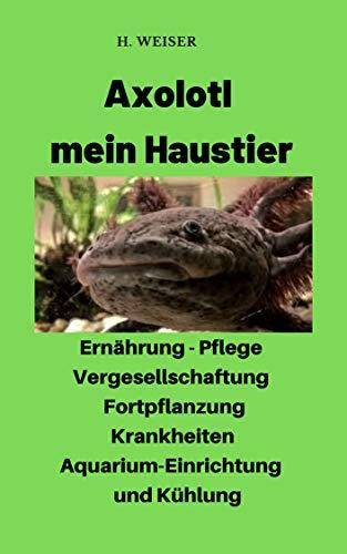 Axolotl mein Haustier: Informationen zur Ernährung, Pflege, Vergesellschaftung, Fortpflanzung, Krankheiten, Aquarium- Einrichtung und Kühlung