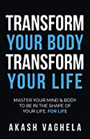 Transform Your Body Transform Your Life: Master your mind & body to be in the shape of your life, for life