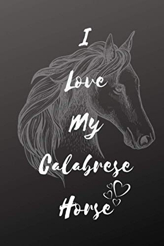 I Love My Calabrese Horse Notebook For Horse Lovers: Composition Notebook 6x9' Blank Lined Journal
