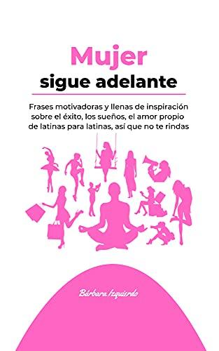 Mujer sigue adelante: Frases motivadoras y llenas de inspiración sobre el éxito, los sueños, el amor propio de latinas para latinas, así que no te rindas (MENTALIDAD) (Spanish Edition)