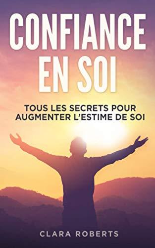 Confiance en soi: tous les secrets pour augmenter l'estime de soi | Guide complet pour apprendre comment améliorer les relations avec vous-même, les autres et doc vivre plus heureux