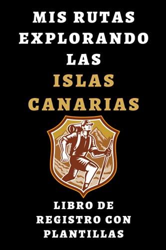 Mis Rutas Explorando Las Islas Canarias Libro De Registro Con Plantillas: Para Que Puedas Llevar Un Seguimiento De Todas Tus Excursiones Y Rutas Por Canarias - 120 Páginas