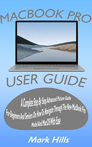 MACBOOK PRO USER GUIDE: A COMPLETE STEP BY STEP ADVANCED PICTURE GUIDE FOR BEGINNERS AND SENIORS ON HOW TO NAVIGATE THROUGH THE NEW MACBOOK PRO MODEL AND MACOS WITH EASE (English Edition)