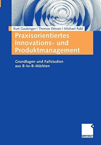 Praxisorientiertes Innovations- und Produktmanagement: Grundlagen und Fallstudien aus B-to-B-Märkten (German Edition)