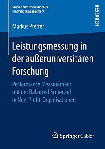 Leistungsmessung in der außeruniversitären Forschung: Performance Measurement mit der Balanced Scorecard in Non-Profit-Organisationen (Studien zum internationalen Innovationsmanagement)