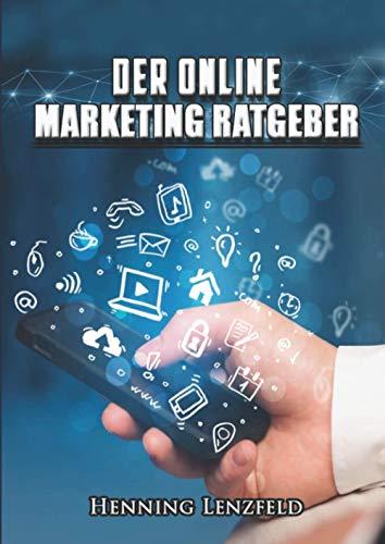 DER ONLINE MARKETING RATGEBER: Ultimativer Leitfaden für E-Mail-Marketing, Social Media, Werbung und mehr.