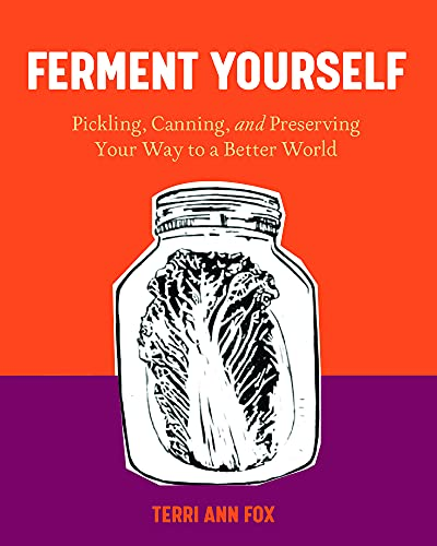Ferment Yourself: Pickling, Canning, and Preserving Your Way to a Better World