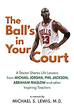 The Ball's in Your Court: A Doctor Shares Life Lessons from Michael Jordan, Phil Jackson, Abraham Maslow and other Inspiring Teachers by [Michael Lewis]