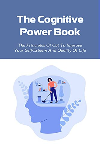 The Cognitive Power Book: The Principles Of Cbt To Improve Your Self-Esteem And Quality Of Life: How To Master Your Emotions (English Edition)