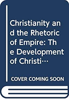 Christianity and the Rhetoric of Empire: The Development of Christian Discourse (Sather Classical Lectures)