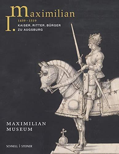 Maximilian I. (1459 - 1519): Kaiser. Ritter. Bürger zu Augsburg