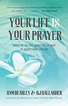 Your Life is Your Prayer: Wake Up to the Spiritual Power in Everything You Do (Meditations, Affirmations, For Readers of 90 Days of Power Prayer or Enjoy Your Prayer Life) by [BJ Gallagher, Sam Beasley, Ken Blanchard]