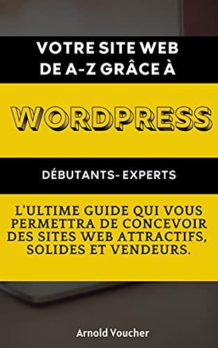 Couverture du livre Votre site Web de A-Z grâce à Wordpress: L'ultime GUIDE qui vous permettra DE conceVOIR deS sites Web attractifs, solides et vendeurs.
