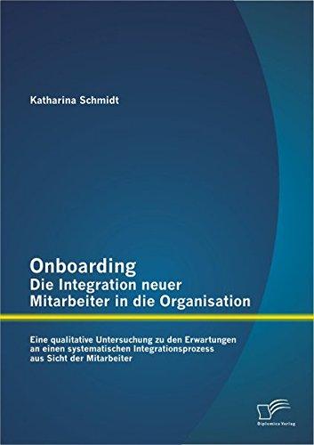 Onboarding – Die Integration neuer Mitarbeiter in die Organisation: Eine qualitative Untersuchung zu den Erwartungen an einen systematischen Integrationsprozess aus Sicht der Mitarbeiter