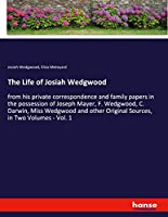 The Life of Josiah Wedgwood: from his private correspondence and family papers in the possession of Joseph Mayer, F. Wedgwood, C. Darwin, Miss Wedgwood and other Original Sources, in Two Volumes - Vol. 1