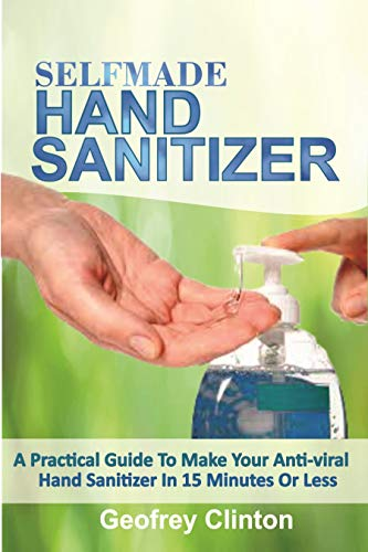 Self-made HAND SANITIZER: A Practical Guide To Make Your Anti-viral Hand sanitizer in 15 Minutes Or Less. (English Edition)
