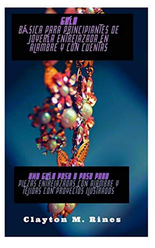 Guía básica para principiantes de joyería entrelazada en alambre y con cuentas: Una guía paso a paso para piezas entrelazadas con alambre y tejidas con proyectos ilustrados