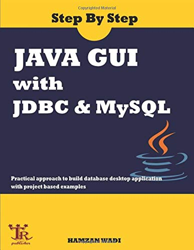 Step By Step Java GUI With JDBC & MySQL : Practical approach to build database desktop application with project based examples