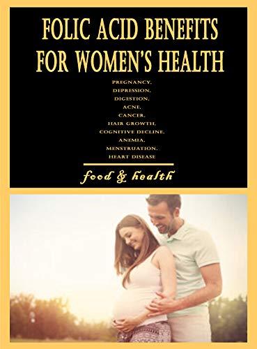 Folic Acid Benefits for Women's Health: Pregnancy, Depression, Digestion, Acne, Cancer, Hair Growth, Cognitive Decline, Anemia, Menstruation, Heart Disease