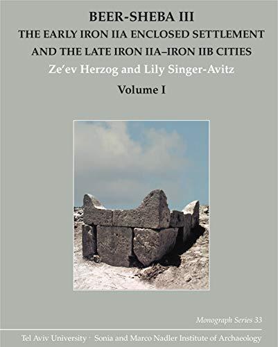 Beer-Sheba III: The Early Iron IIA Enclosed Settlement and the Late Iron IIA–Iron IIB Cities: 33 (Monograph Series of theSoniaandMarcoNadler Institute of Archaeology)