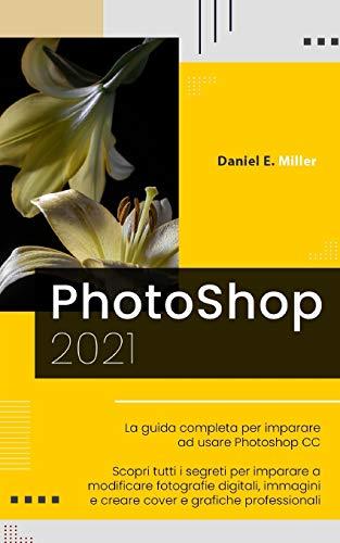 PHOTOSHOP: La guida completa per diventare un esperto nel fotoritocco digitale. Scopri tutte le tecniche per modificare immagini e fotografie digitali e creare grafiche professionali.