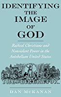 Identifying the Image of God: Radical Christians and Nonviolent Power in the Antebellum United States (Religion in America)