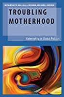 Troubling Motherhood: Maternality in Global Politics (Oxford Studies in Gender and International Relations)