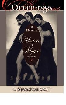 Offerings -- of Pleasure, Modern + Mythic by [Skyler White]