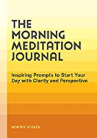 The Morning Meditation Journal: Inspiring Prompts to Start Your Day with Clarity and Perspective