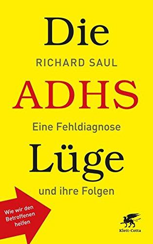 Saul, Richard<br />Die ADHS-Lüge: Eine Fehldiagnose und ihre Folgen - Wie wir den Betroffenen helfen