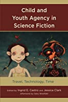 Child and Youth Agency in Science Fiction: Travel, Technology, Time (Children and Youth in Popular Culture)