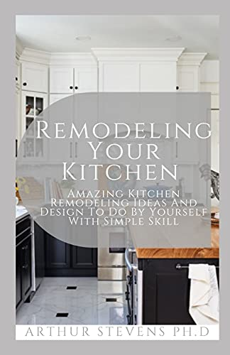Remodeling Your Kitchen: Amazing Kitchen Remodeling Ideas And Design To Do By Yourself With Simple Skill