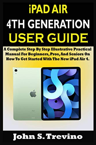 iPAD AIR 4TH GENERATION USER GUIDE: A Complete Step By Step Illustrative Practical Manual For Beginners, Pros, And Seniors On How To Get Started With The New iPad Air 4. With Tips, And Tricks