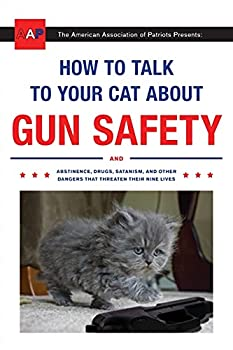 How to Talk to Your Cat About Gun Safety  And Abstinence Drugs Satanism and Other Dangers That Threaten Their Nine Lives