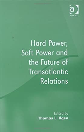 Hard Power, Soft Power and the Future of Transatlantic Relations by Thomas L. Ilgen (Editor) (28-Mar-2006) Hardcover