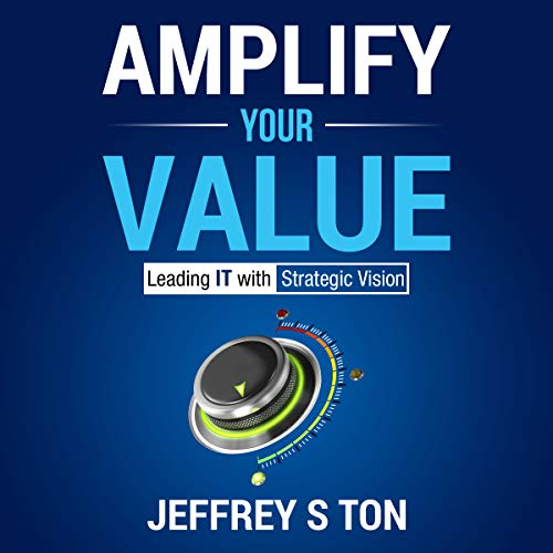 Amplify Your Value: Leading IT with Strategic Vision Audiobook By Jeffrey S Ton cover art