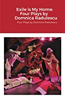 Exile is My Home: FOUR PLAYS BY DOMNICA RADULESCU: Four Plays by Domnica Radulescu