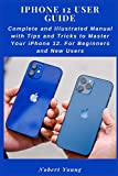 iPhone 12 User Guide: Complete and Illustrated Manual with Tips and Tricks to Master Your iPhone 12. For Beginners and New Users