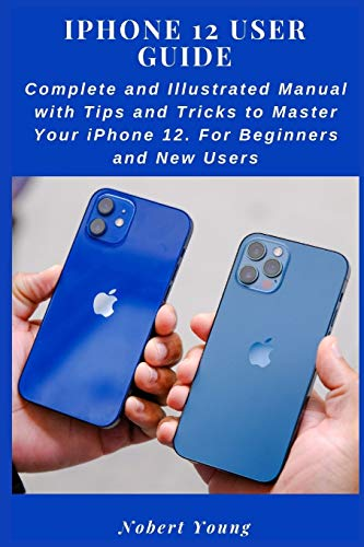 iPhone 12 User Guide: Complete and Illustrated Manual with Tips and Tricks to Master Your iPhone 12.
