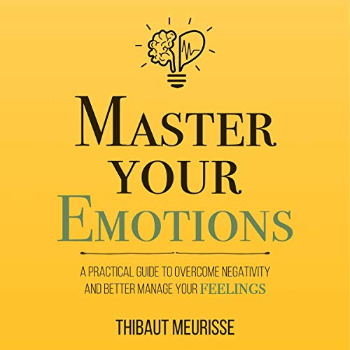 Master Your Emotions: A Practical Guide to Overcome Negativity and Better Manage Your Feelings cover art