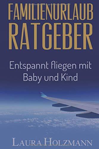 Familienurlaub Ratgeber: Entspannt fliegen mit Baby und Kind - Es ist so einfach - Tipps und Tricks zum fliegen