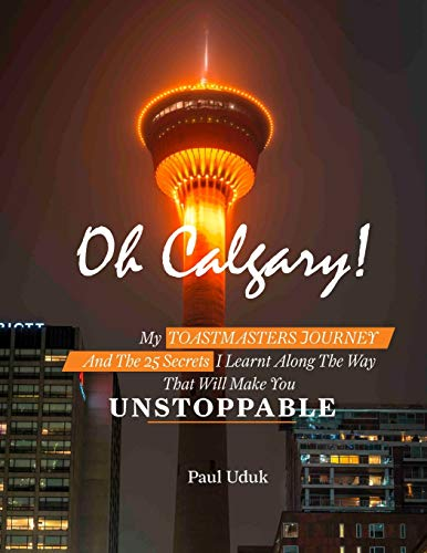 Oh Calgary: MY TOASTMASTERS JOURNEY AND THE 25 SECRETS I LEARNT ALONG THE WAY THAT WILL MAKE  YOU UNSTOPPABLE