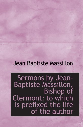 Sermons by Jean-Baptiste Massillon, Bishop of Clermont: to which is prefixed the life of the author