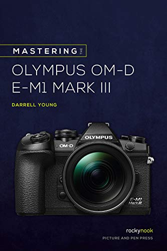 Mastering the Olympus Om-D E-M1 Mark III (The Mastering Camera Guide)