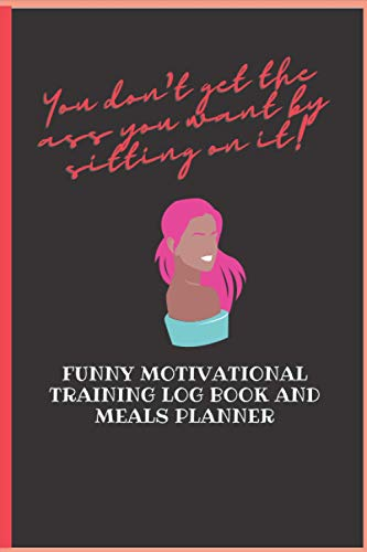 FUNNY MOTIVATIONAL TRAINING LOG BOOK AND MEALS PLANNER: GET THE FIGURE YOU WANT AND HAVE FUN