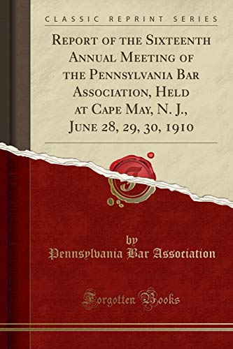 Report of the Sixteenth Annual Meeting of the Pennsylvania Bar Association, Held at Cape May, N. J., June 28, 29, 30, 1910 (Classic Reprint)