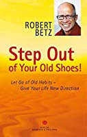 Step Out of Your Old Shoes!: Let Go of Old Habits – Give Your Life New Direction