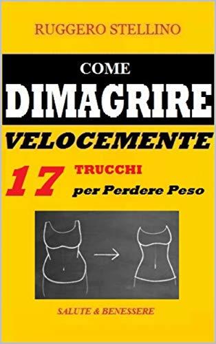 Come Dimagrire Velocemente: Una Magica e Potente Combinazione di 17 Trucchi per Dimagrire Senza Dieta e Senza Massacrarti in Palestra... (Bestseller  Dimagrire Velocemente Vol. 9)
