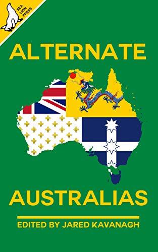 Alternate Australias by [Jared Kavanagh, Liam Connell, Colin Salt, Andrew J. Harvey, Simon Brading, Steven H Silver, David Flin, Wm. Garrett Cothran, Natasja Rose, Peter Rhodan]